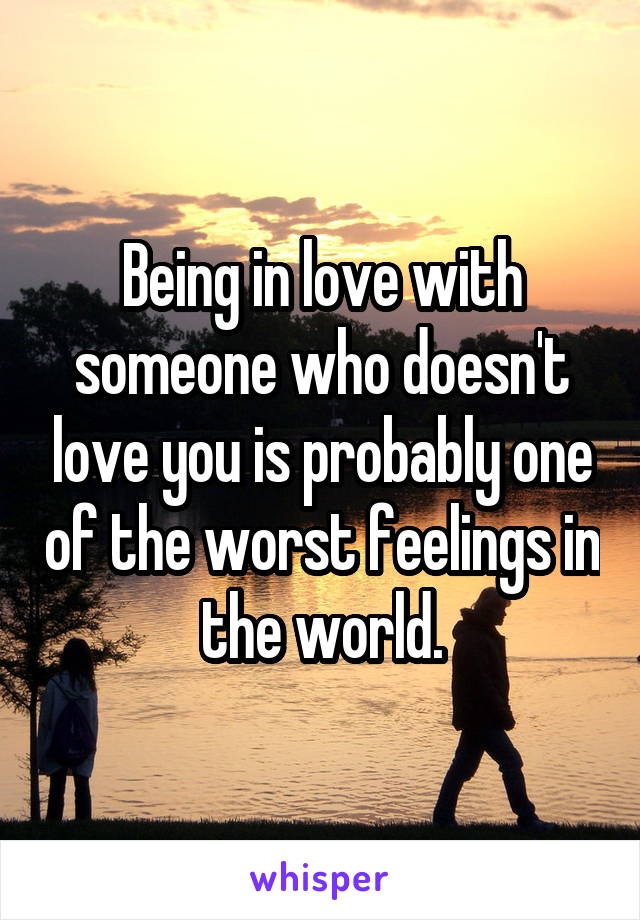 Being in love with someone who doesn't love you is probably one of the worst feelings in the world.