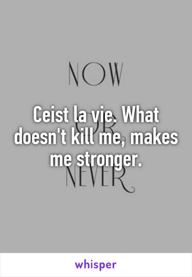 Ceist la vie. What doesn't kill me, makes me stronger.