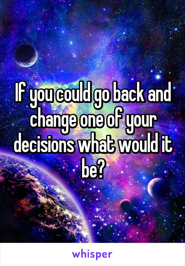 If you could go back and change one of your decisions what would it be?