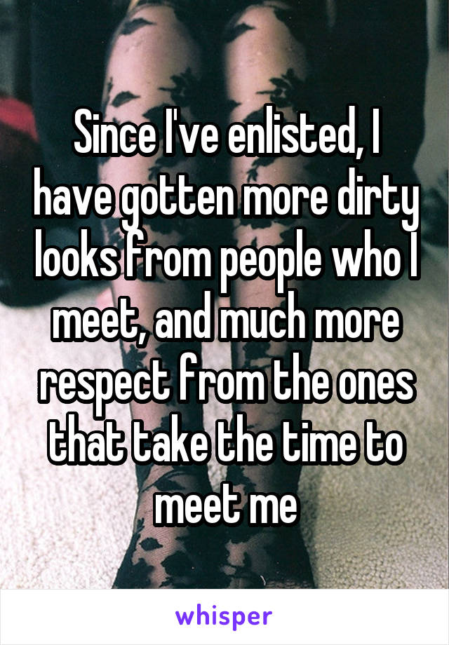 Since I've enlisted, I have gotten more dirty looks from people who I meet, and much more respect from the ones that take the time to meet me