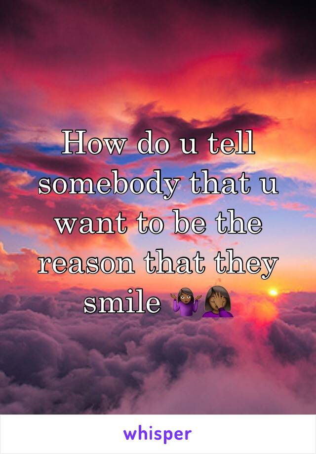 How do u tell somebody that u want to be the reason that they smile 🤷🏾♀️🤦🏾♀️