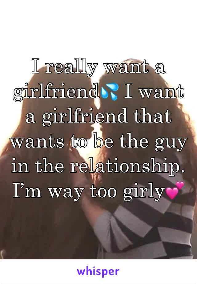 I really want a girlfriend💦 I want a girlfriend that wants to be the guy in the relationship. I'm way too girly💕