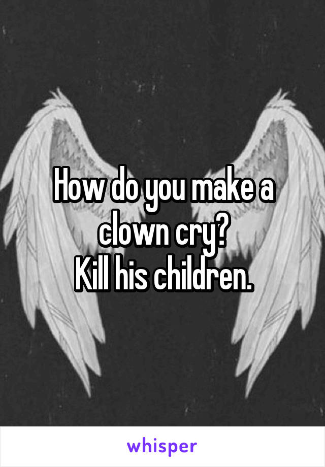 How do you make a clown cry? Kill his children.