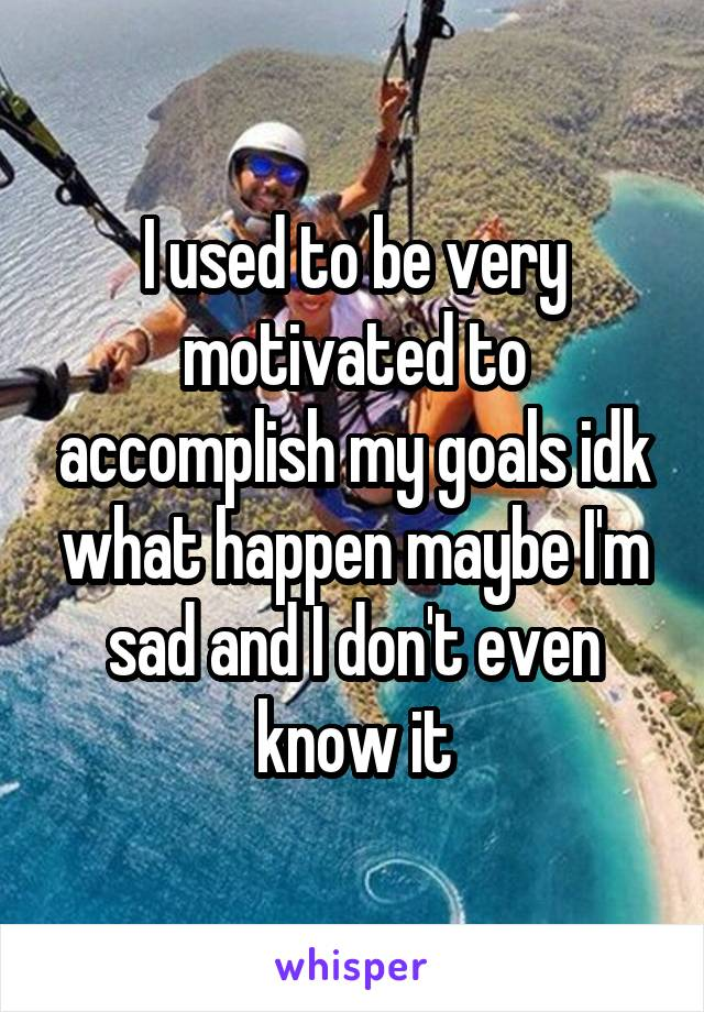 I used to be very motivated to accomplish my goals idk what happen maybe I'm sad and I don't even know it