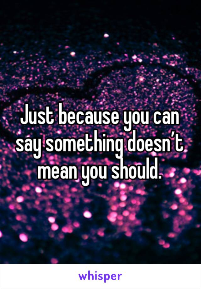 Just because you can say something doesn't mean you should.