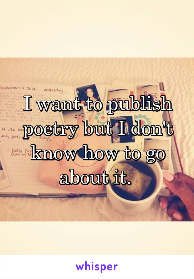 I want to publish poetry but I don't know how to go about it.