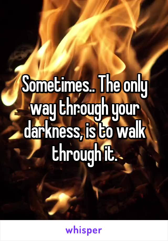 Sometimes.. The only way through your darkness, is to walk through it.