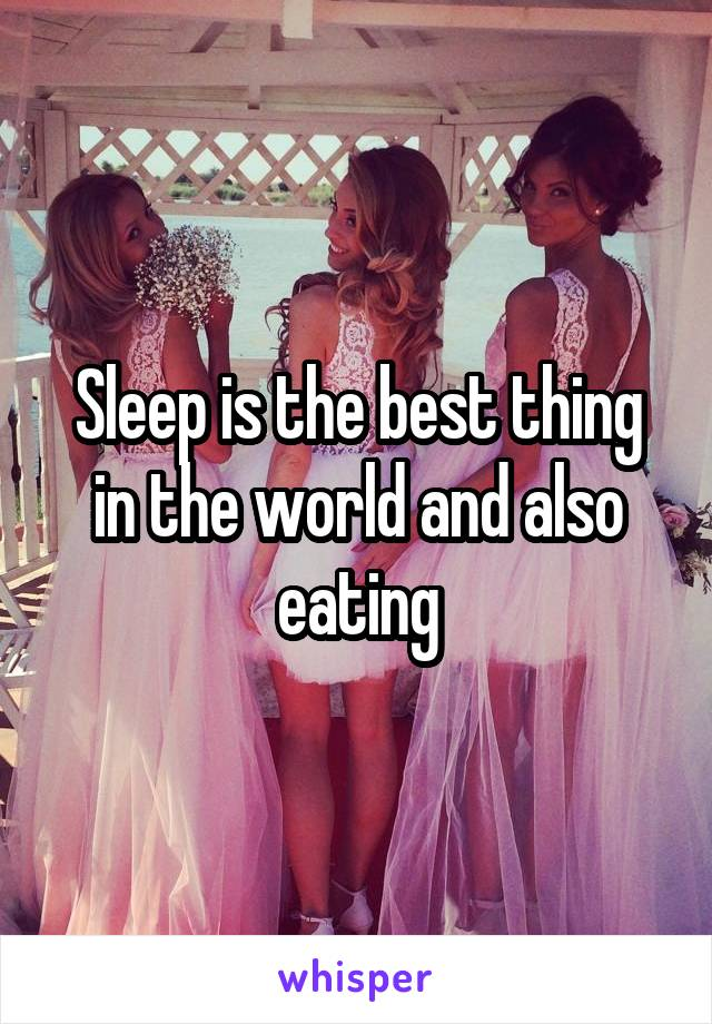 Sleep is the best thing in the world and also eating