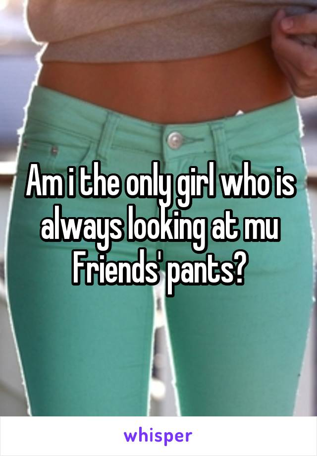 Am i the only girl who is always looking at mu Friends' pants?