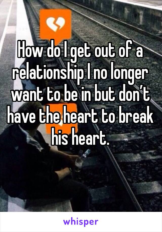 How do I get out of a relationship I no longer want to be in but don't have the heart to break his heart.
