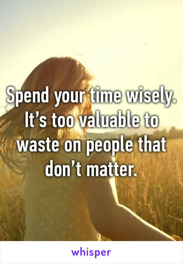 Spend your time wisely. It's too valuable to waste on people that don't matter.