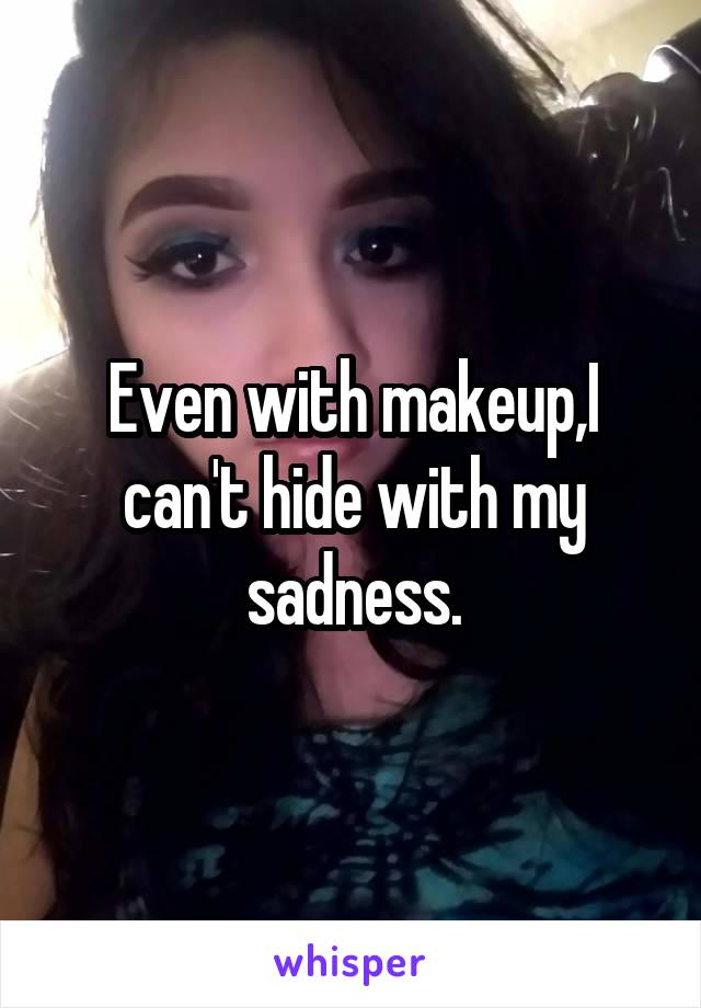 Even with makeup,I can't hide with my sadness.