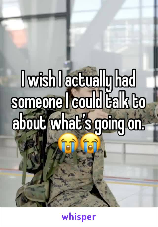 I wish I actually had someone I could talk to about what's going on. 😭😭
