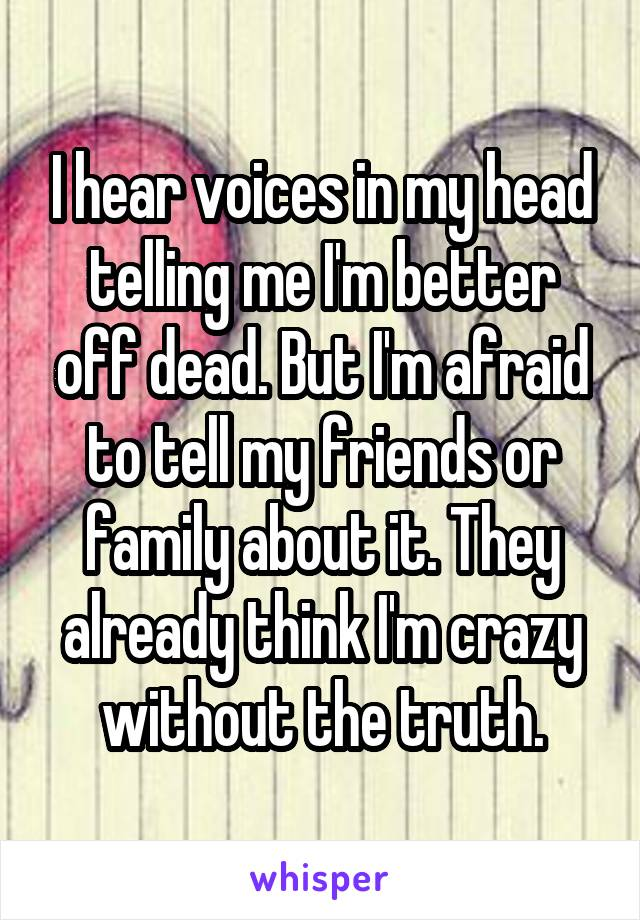 I hear voices in my head telling me I'm better off dead. But I'm afraid to tell my friends or family about it. They already think I'm crazy without the truth.