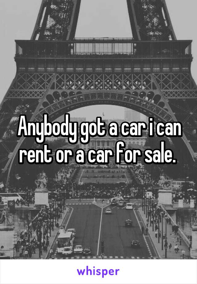 Anybody got a car i can rent or a car for sale.