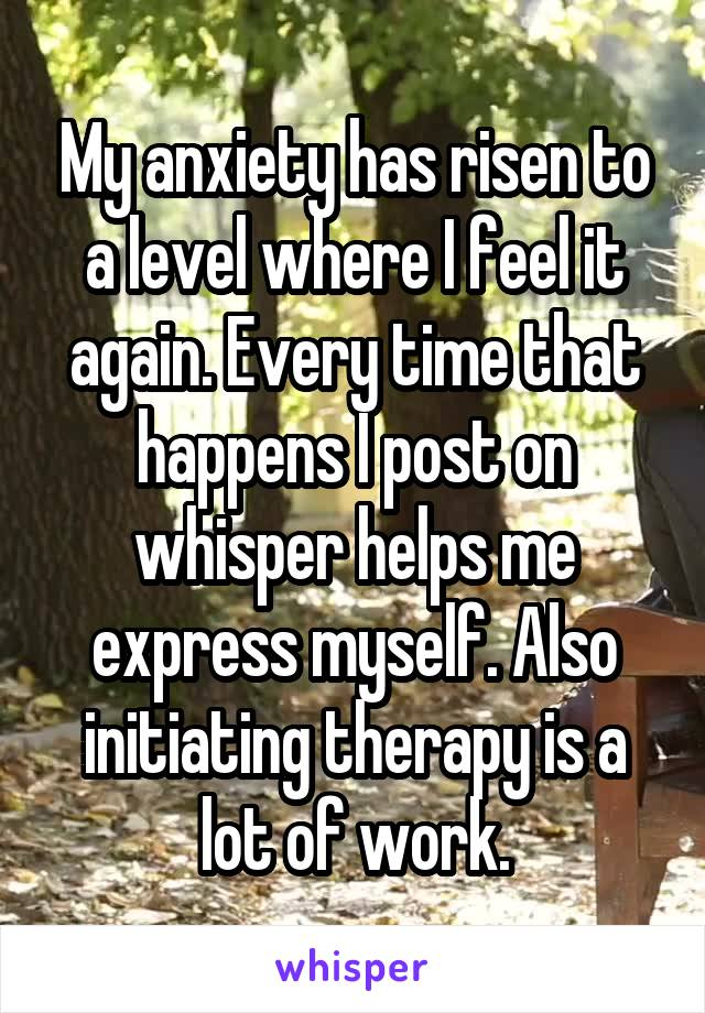 My anxiety has risen to a level where I feel it again. Every time that happens I post on whisper helps me express myself. Also initiating therapy is a lot of work.