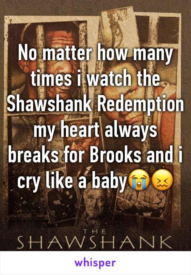 No matter how many times i watch the Shawshank Redemption my heart always breaks for Brooks and i cry like a baby😭😖