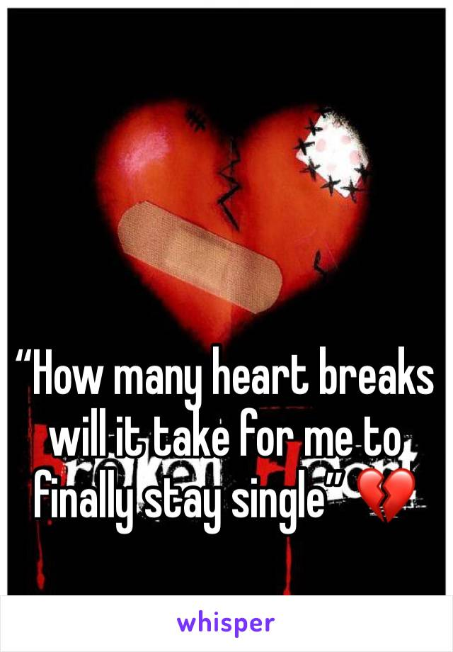 """How many heart breaks will it take for me to finally stay single"" 💔"