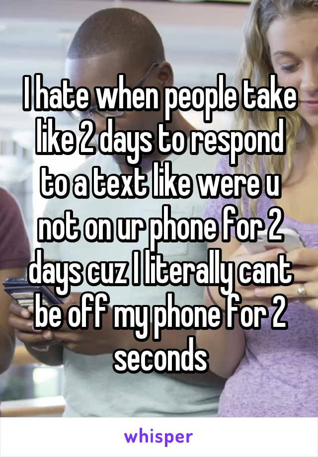 I hate when people take like 2 days to respond to a text like were u not on ur phone for 2 days cuz I literally cant be off my phone for 2 seconds