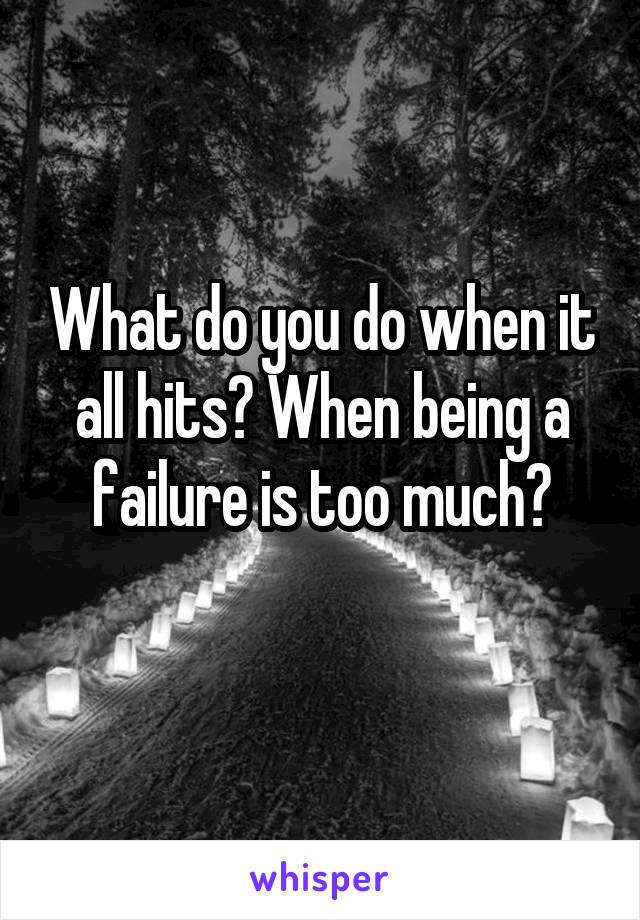 What do you do when it all hits? When being a failure is too much?