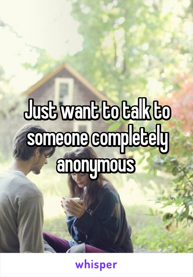 Just want to talk to someone completely anonymous