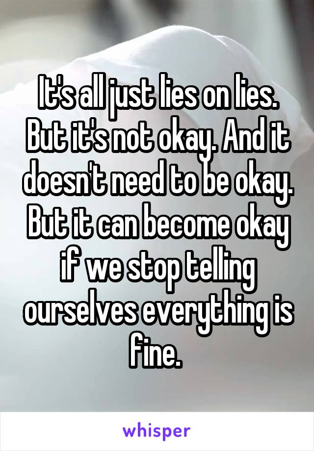 It's all just lies on lies. But it's not okay. And it doesn't need to be okay. But it can become okay if we stop telling ourselves everything is fine.
