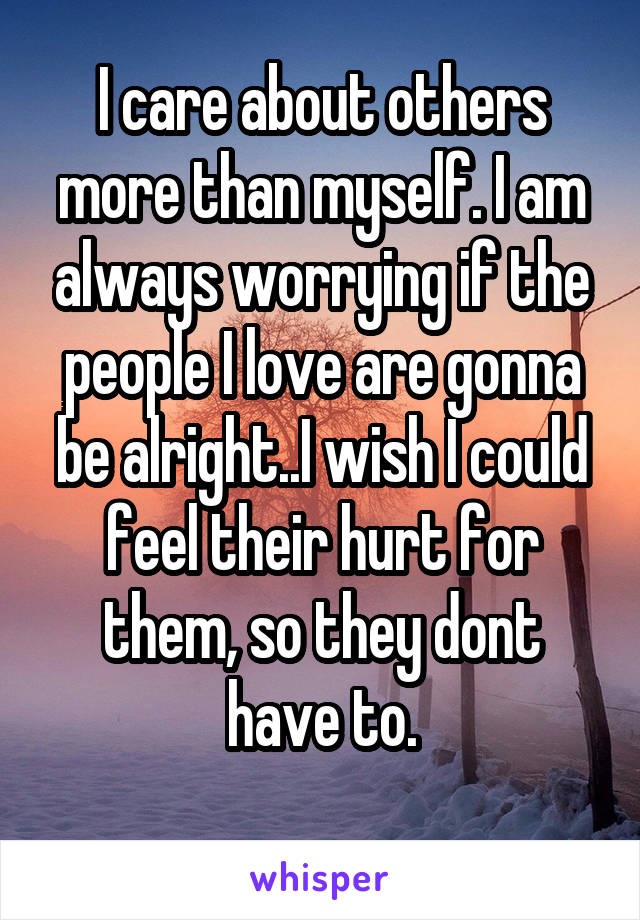 I care about others more than myself. I am always worrying if the people I love are gonna be alright..I wish I could feel their hurt for them, so they dont have to.