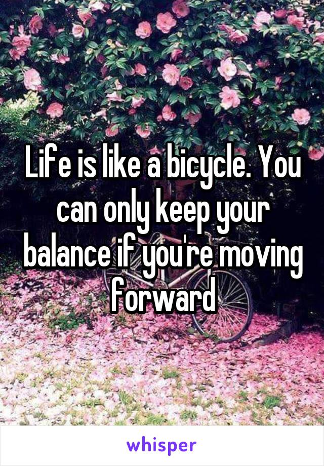 Life is like a bicycle. You can only keep your balance if you're moving forward