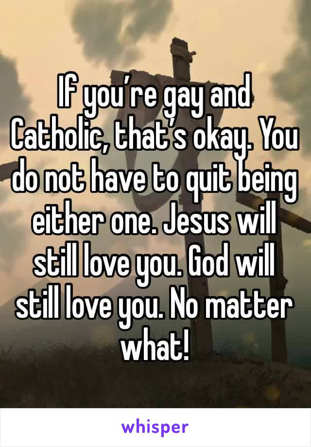If you're gay and Catholic, that's okay. You do not have to quit being either one. Jesus will still love you. God will still love you. No matter what!