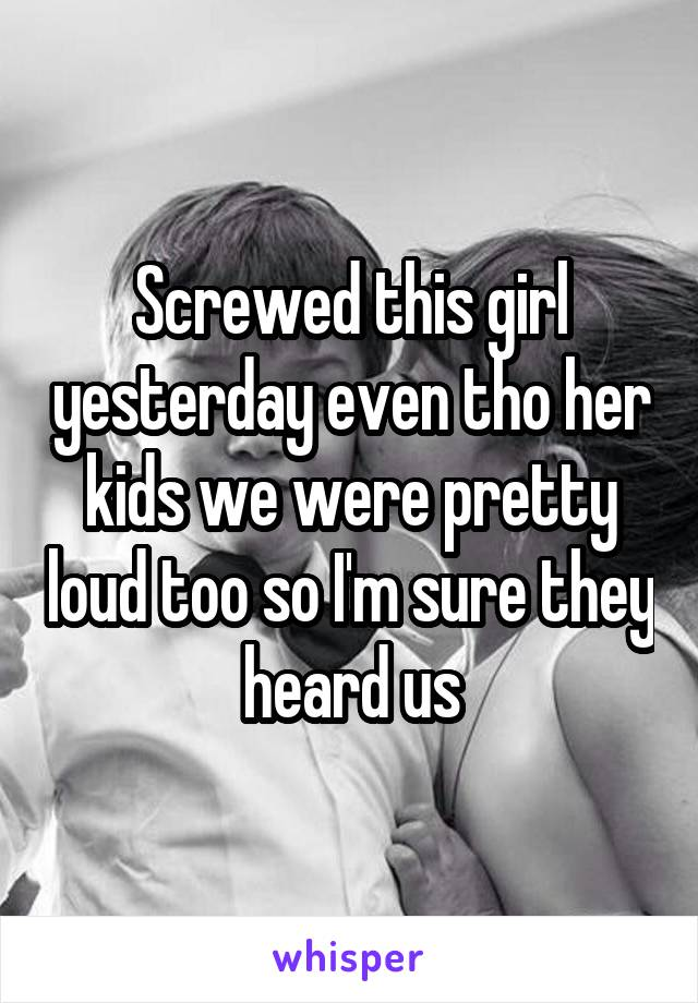 Screwed this girl yesterday even tho her kids we were pretty loud too so I'm sure they heard us