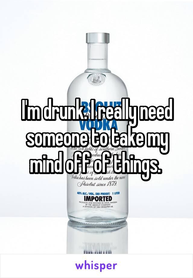 I'm drunk. I really need someone to take my mind off of things.