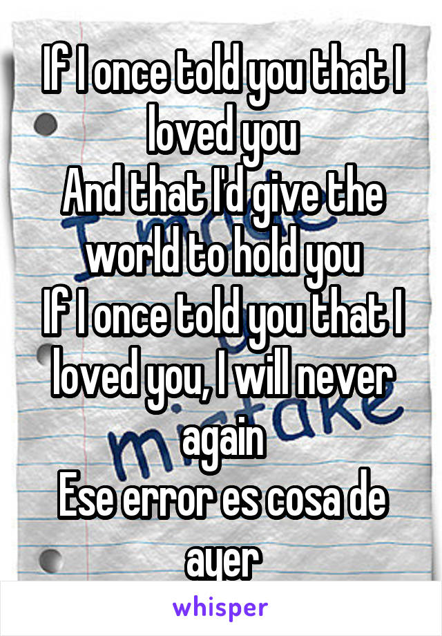 If I once told you that I loved you And that I'd give the world to hold you If I once told you that I loved you, I will never again Ese error es cosa de ayer