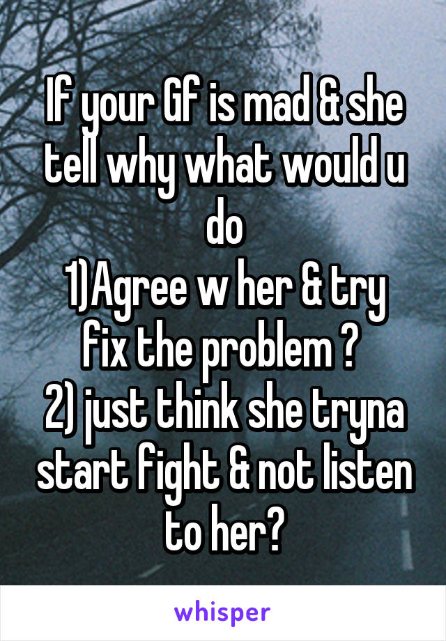 If your Gf is mad & she tell why what would u do 1)Agree w her & try fix the problem ?  2) just think she tryna start fight & not listen to her?