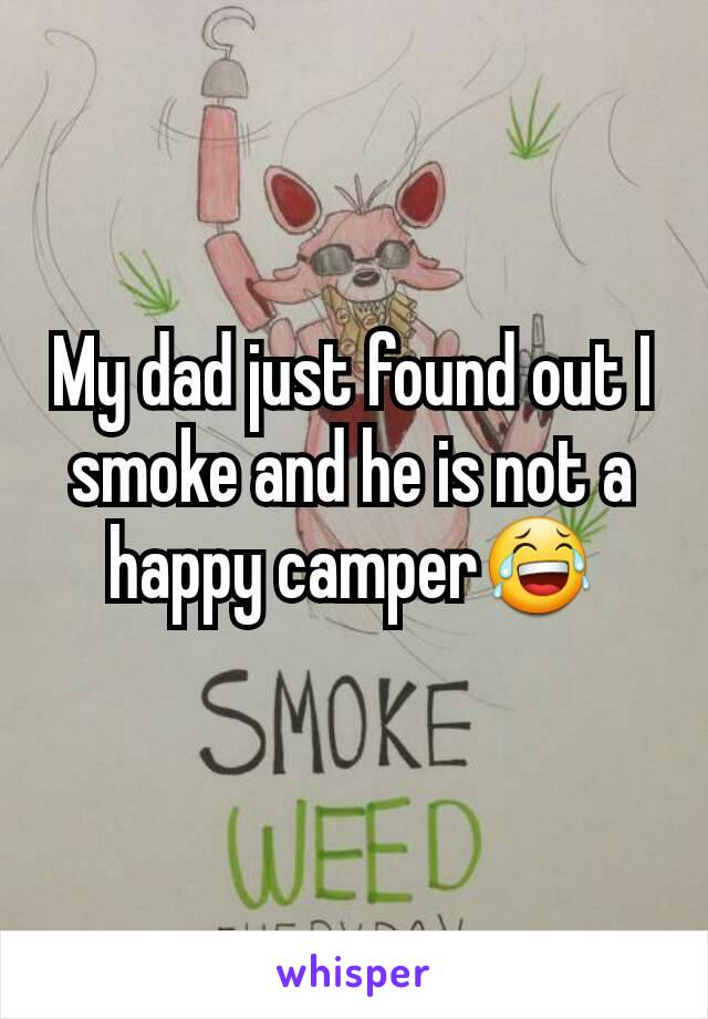 My dad just found out I smoke and he is not a happy camper😂