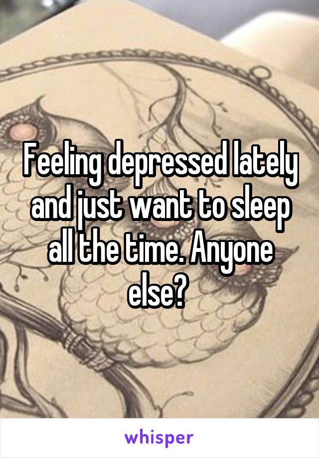 Feeling depressed lately and just want to sleep all the time. Anyone else?