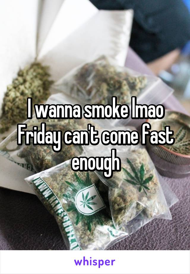 I wanna smoke lmao Friday can't come fast enough