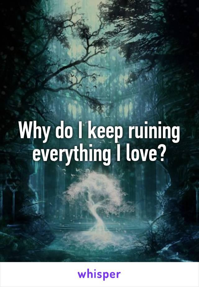 Why do I keep ruining everything I love?