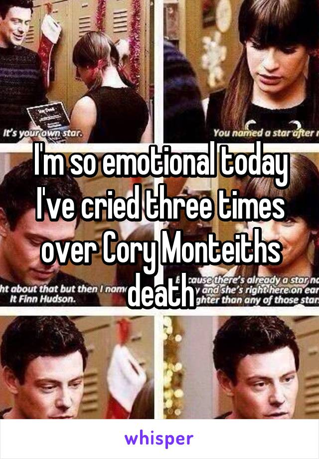 I'm so emotional today I've cried three times over Cory Monteiths death