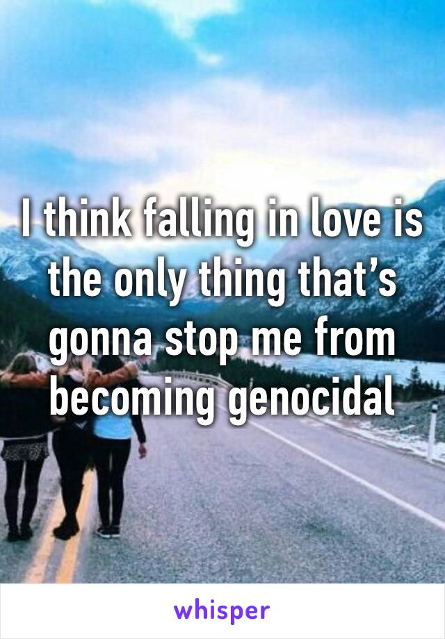 I think falling in love is the only thing that's gonna stop me from becoming genocidal
