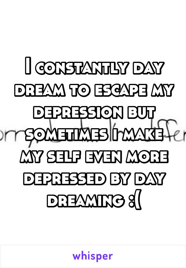 I constantly day dream to escape my depression but sometimes i make my self even more depressed by day dreaming :(
