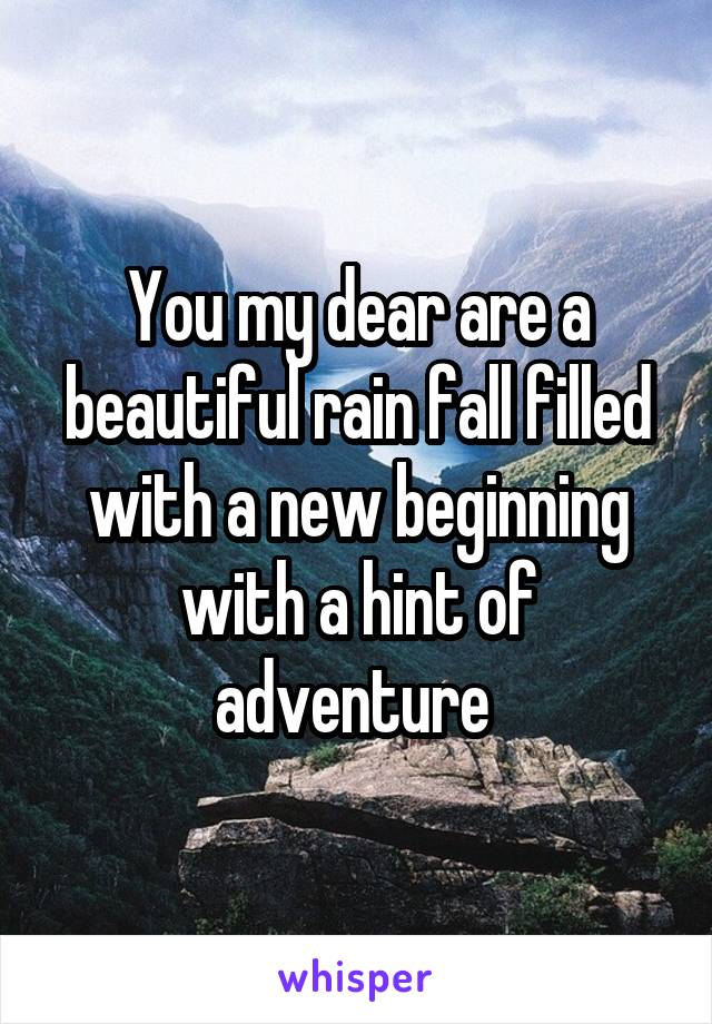You my dear are a beautiful rain fall filled with a new beginning with a hint of adventure