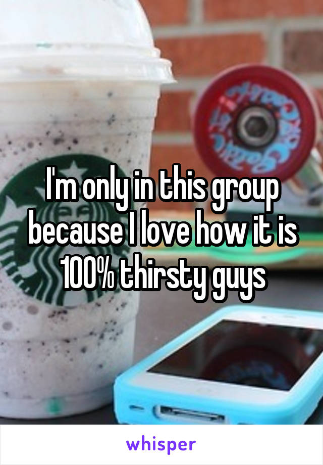 I'm only in this group because I love how it is 100% thirsty guys