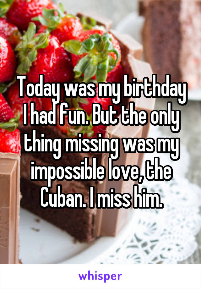 Today was my birthday I had fun. But the only thing missing was my impossible love, the Cuban. I miss him.
