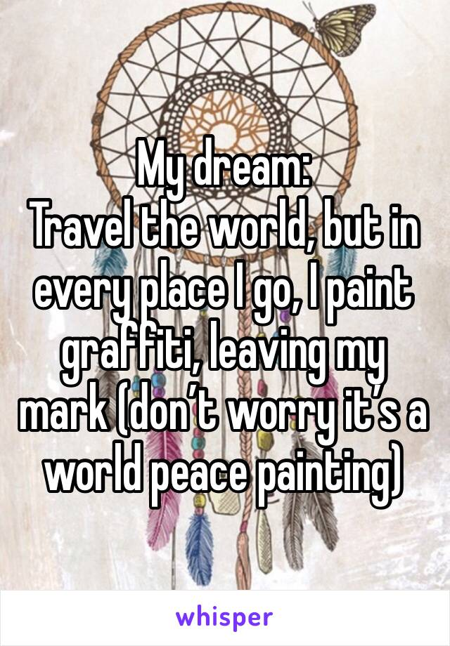 My dream:  Travel the world, but in every place I go, I paint graffiti, leaving my mark (don't worry it's a world peace painting)