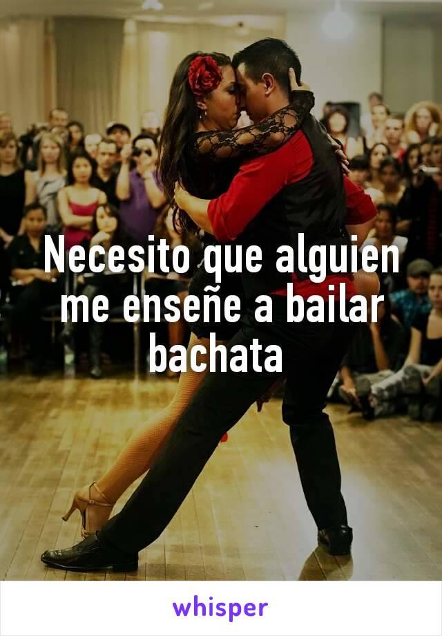 Necesito que alguien me enseñe a bailar bachata
