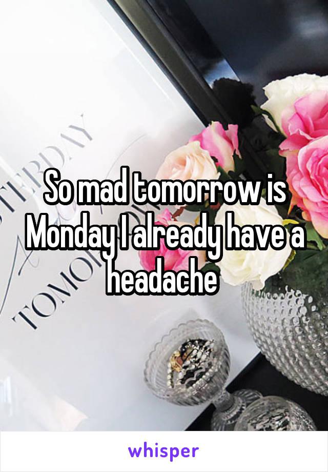 So mad tomorrow is Monday I already have a headache