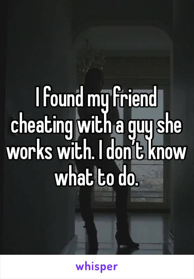 I found my friend cheating with a guy she works with. I don't know what to do.