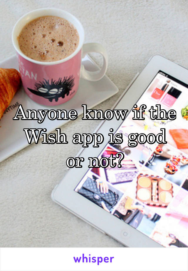 Anyone know if the Wish app is good or not?