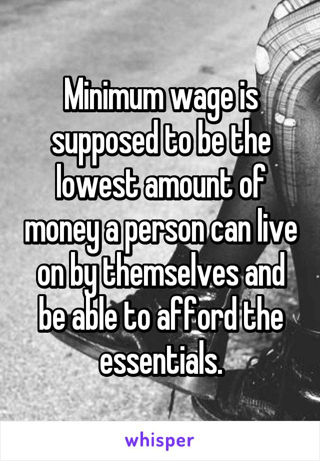Minimum wage is supposed to be the lowest amount of money a person can live on by themselves and be able to afford the essentials.
