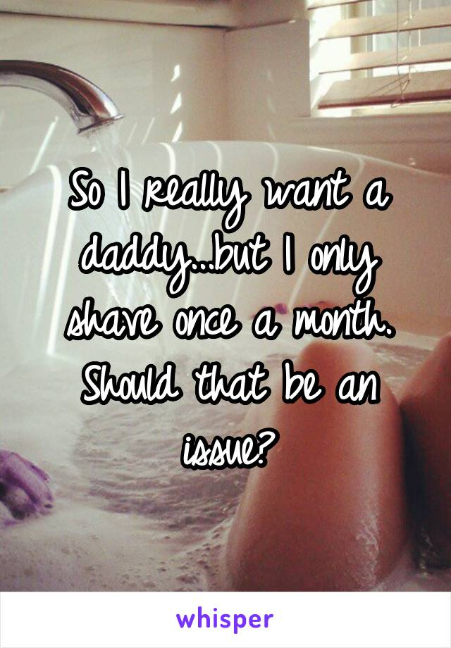 So I really want a daddy...but I only shave once a month. Should that be an issue?